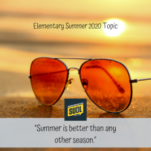 """Elementary Summer 2020 Topic: """"Summer is better than any other season."""""""