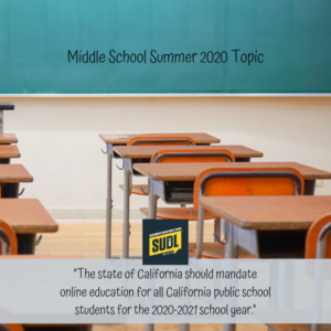 """Middle School Summer 2020 Topic: """"The state of California should mandate online education for all California public school students for the 2020-2021 school year."""""""